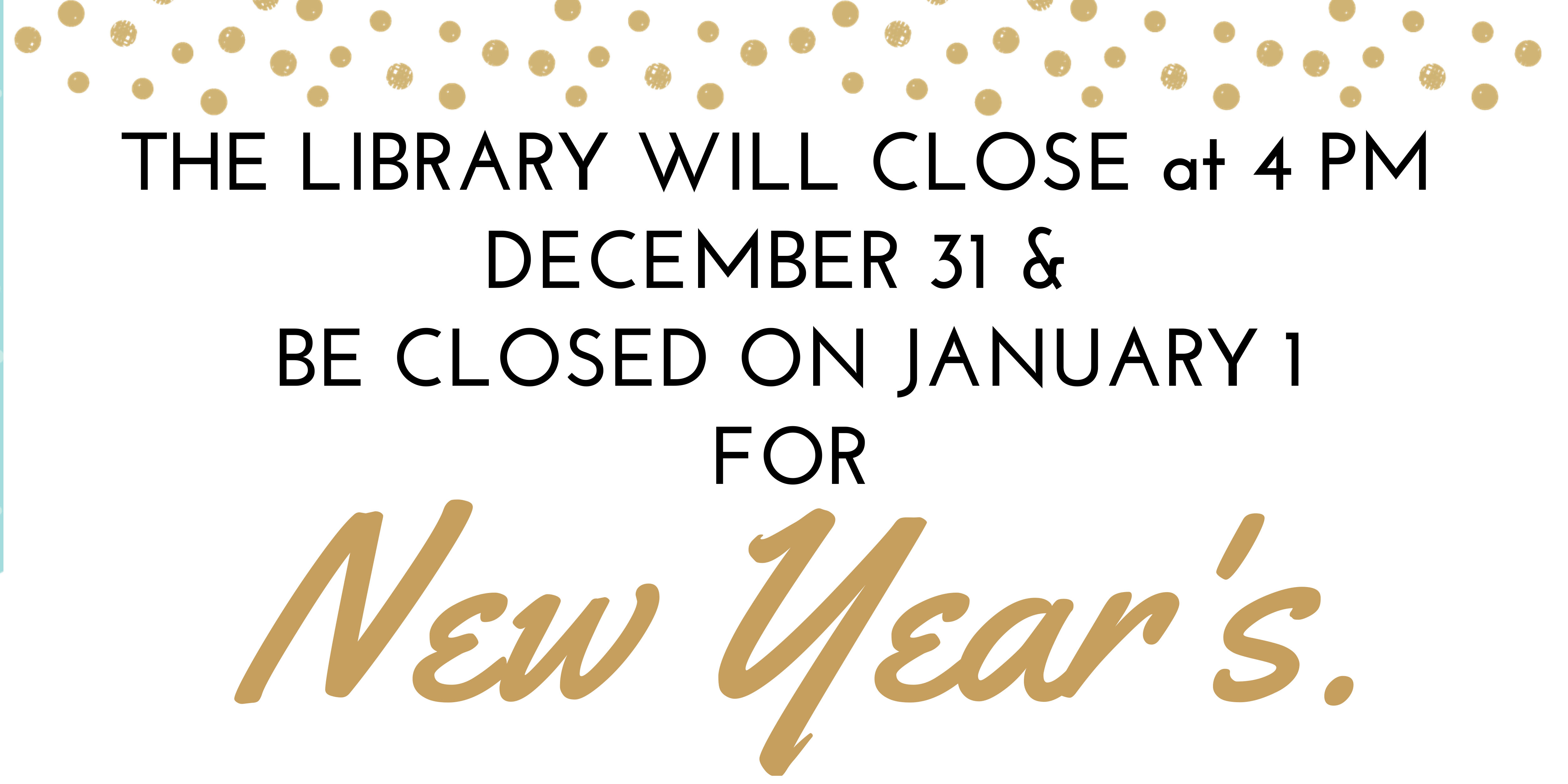 the library will close at 4 pm December 31 and be closed January 1