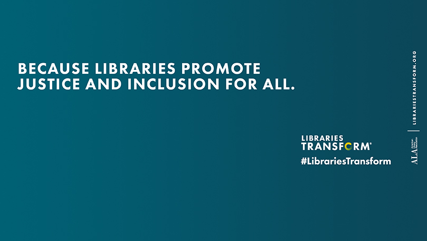 libraries tranform message: because libraries promote justice and inclusion for all.